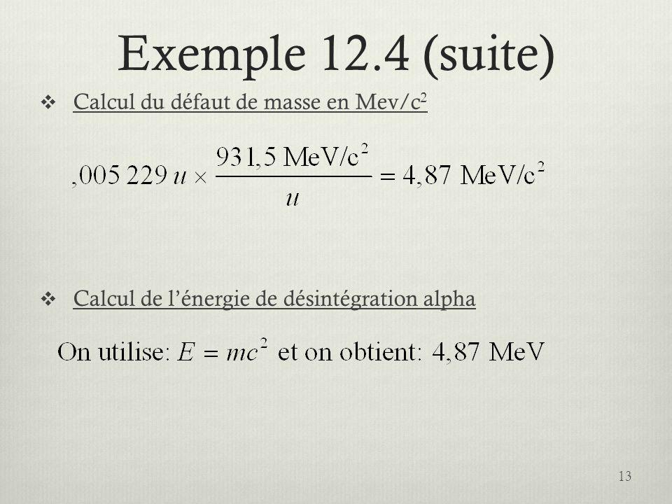 Exemple 12.4 (suite) Calcul du défaut de masse en Mev/c 2 Calcul de lénergie de désintégration alpha 13
