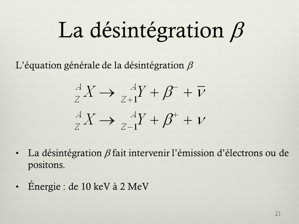 La désintégration Léquation générale de la désintégration La désintégration fait intervenir lémission délectrons ou de positons. Énergie : de 10 keV à