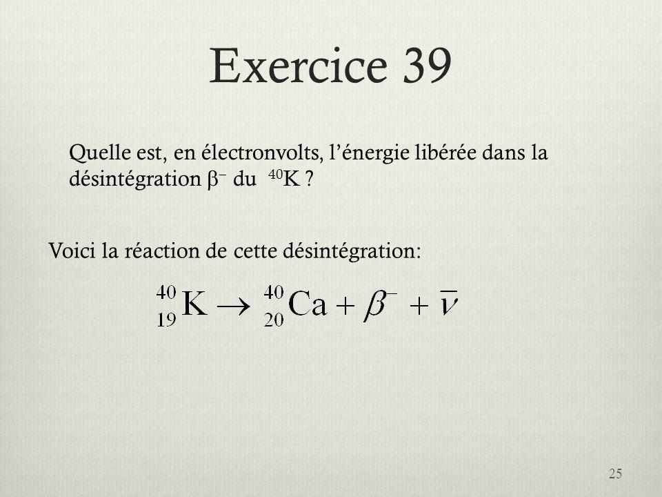 Exercice 39 25 Quelle est, en électronvolts, lénergie libérée dans la désintégration du 40 K ? Voici la réaction de cette désintégration: