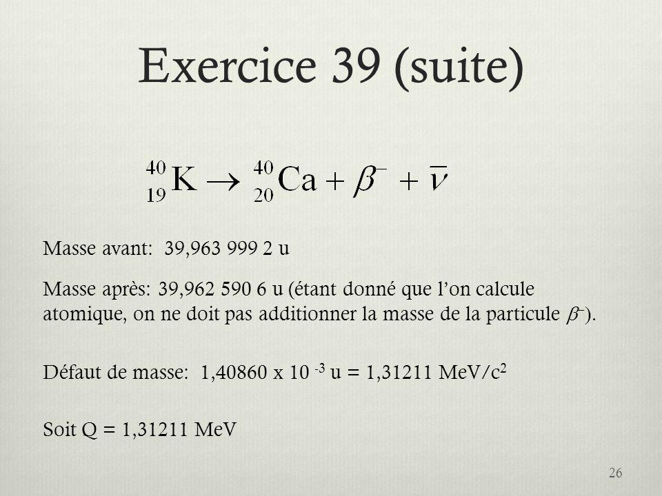 Exercice 39 (suite) 26 Masse avant: 39,963 999 2 u Masse après: 39,962 590 6 u (étant donné que lon calcule atomique, on ne doit pas additionner la ma