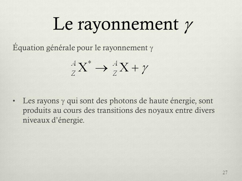 Le rayonnement Équation générale pour le rayonnement Les rayons qui sont des photons de haute énergie, sont produits au cours des transitions des noya