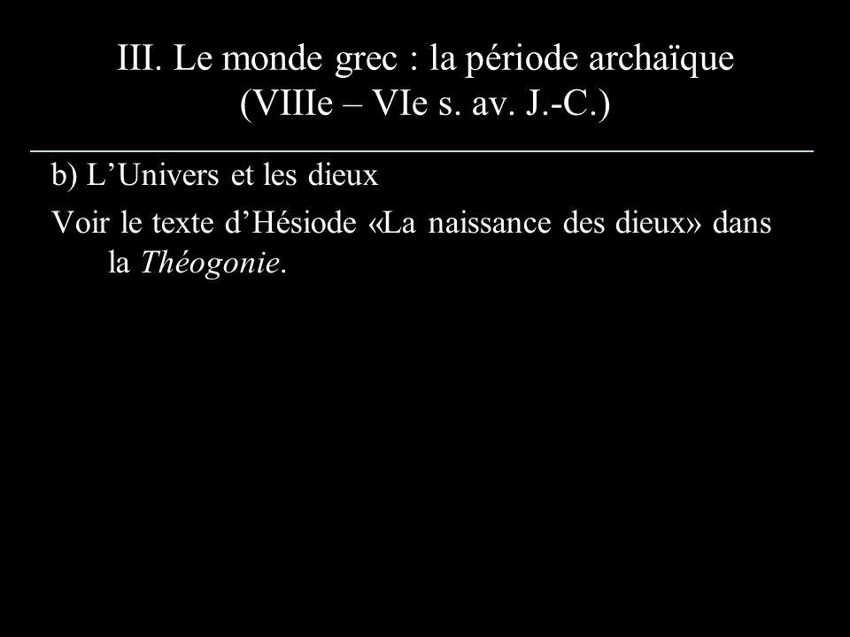 III. Le monde grec : la période archaïque (VIIIe – VIe s. av. J.-C.) b) LUnivers et les dieux Voir le texte dHésiode «La naissance des dieux» dans la