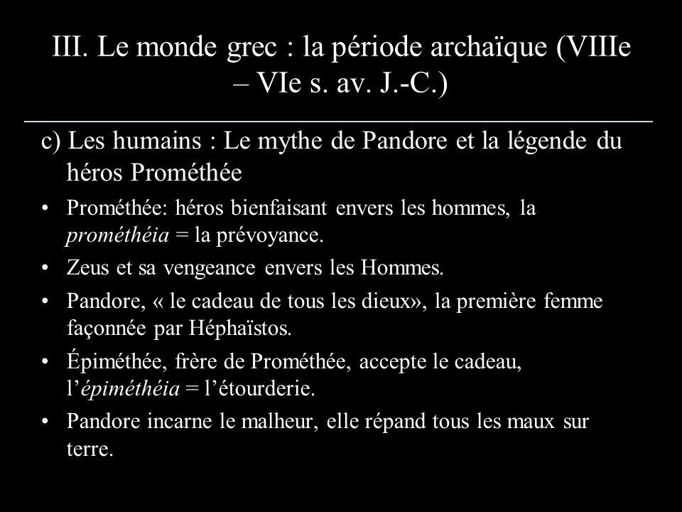 III. Le monde grec : la période archaïque (VIIIe – VIe s. av. J.-C.) c) Les humains : Le mythe de Pandore et la légende du héros Prométhée Prométhée: