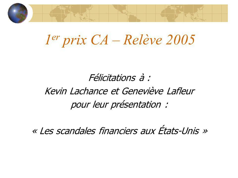 1 er prix CA – Relève 2005 Félicitations à : Kevin Lachance et Geneviève Lafleur pour leur présentation : « Les scandales financiers aux États-Unis »