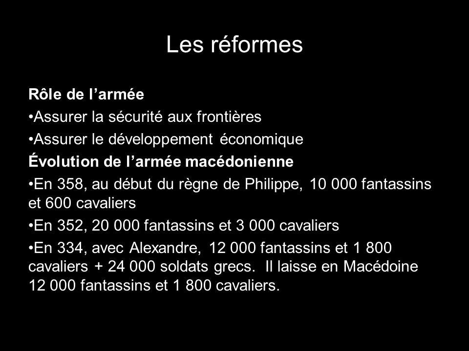 Les réformes Rôle de larmée Assurer la sécurité aux frontières Assurer le développement économique Évolution de larmée macédonienne En 358, au début du règne de Philippe, 10 000 fantassins et 600 cavaliers En 352, 20 000 fantassins et 3 000 cavaliers En 334, avec Alexandre, 12 000 fantassins et 1 800 cavaliers + 24 000 soldats grecs.