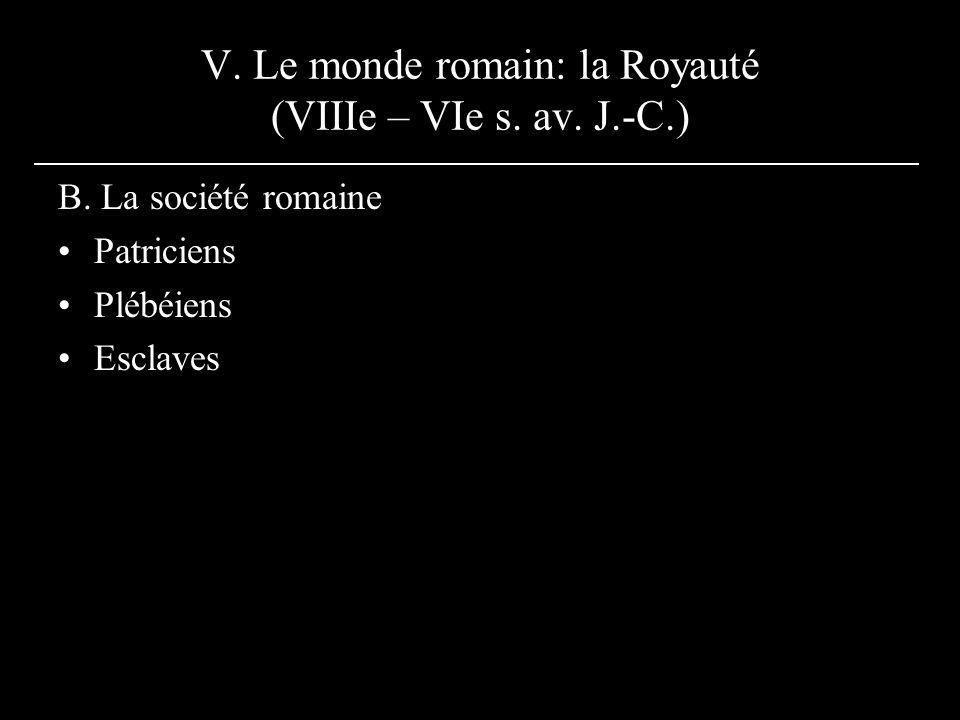 V. Le monde romain: la Royauté (VIIIe – VIe s. av. J.-C.) B. La société romaine Patriciens Plébéiens Esclaves