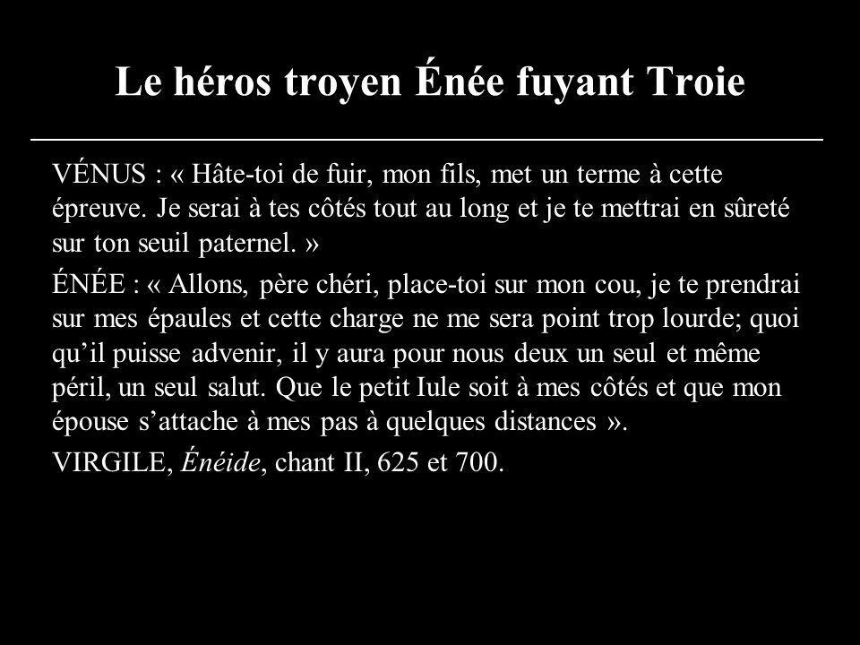 Le héros troyen Énée fuyant Troie VÉNUS : « Hâte-toi de fuir, mon fils, met un terme à cette épreuve. Je serai à tes côtés tout au long et je te mettr