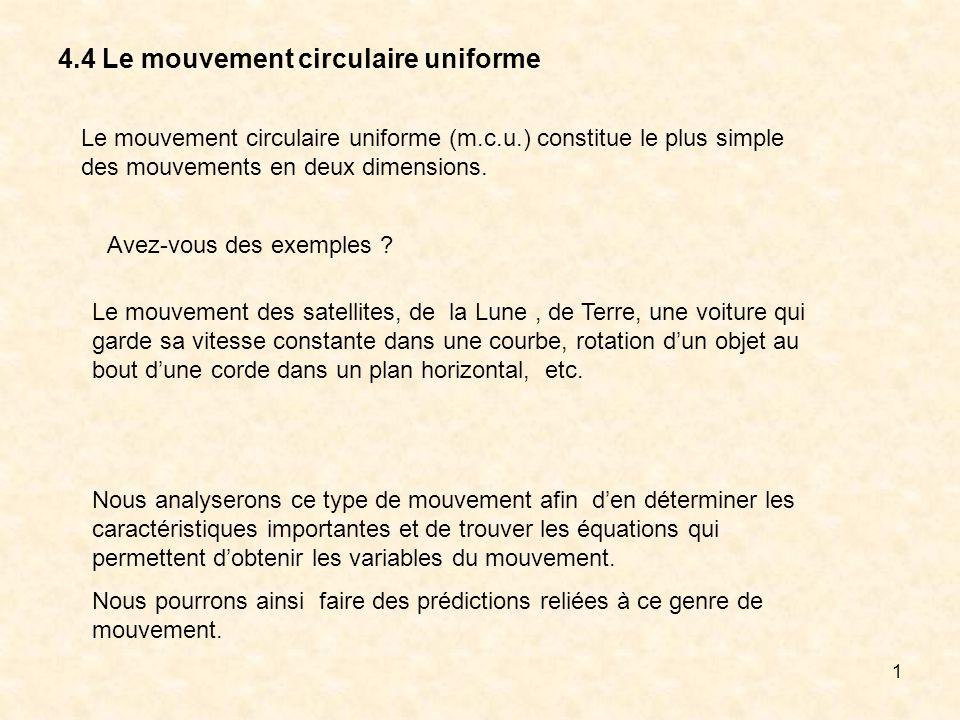 1 4.4 Le mouvement circulaire uniforme Le mouvement circulaire uniforme (m.c.u.) constitue le plus simple des mouvements en deux dimensions. Avez-vous