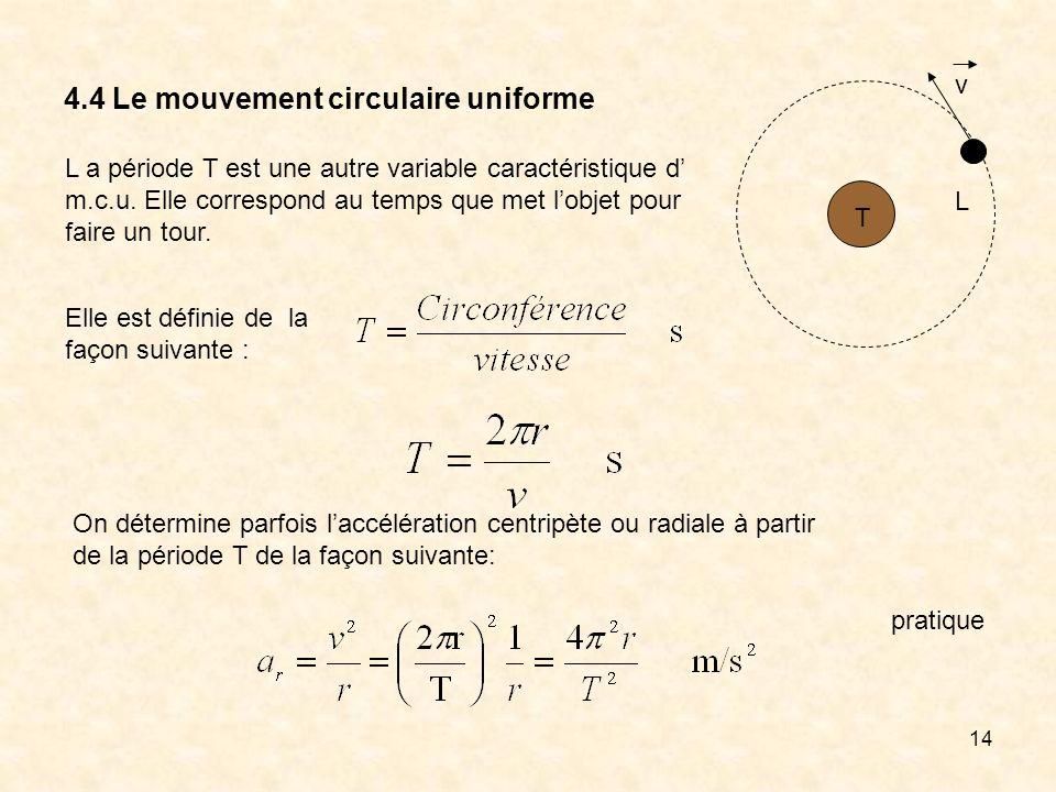14 4.4 Le mouvement circulaire uniforme L a période T est une autre variable caractéristique d m.c.u. Elle correspond au temps que met lobjet pour fai