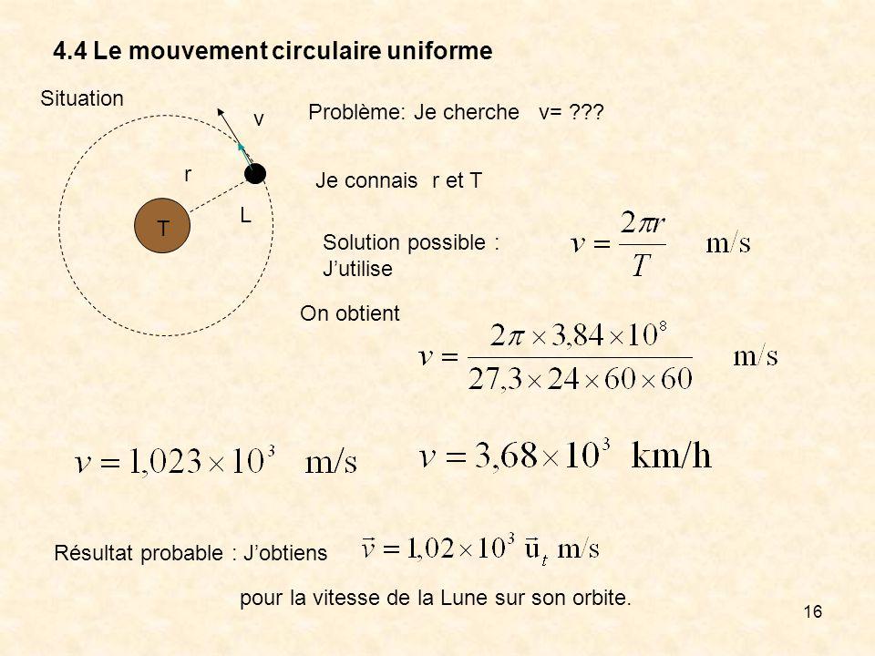 16 4.4 Le mouvement circulaire uniforme Situation T L v r Problème: Je cherche v= ??? Je connais r et T Solution possible : Jutilise On obtient Résult