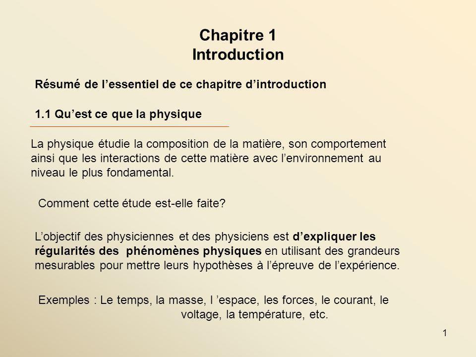 1 Chapitre 1 Introduction 1.1 Quest ce que la physique Résumé de lessentiel de ce chapitre dintroduction La physique étudie la composition de la matière, son comportement ainsi que les interactions de cette matière avec lenvironnement au niveau le plus fondamental.