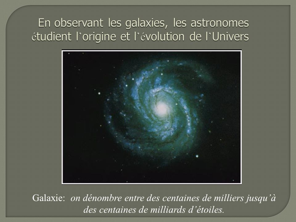 Galaxie: on dénombre entre des centaines de milliers jusquà des centaines de milliards détoiles.