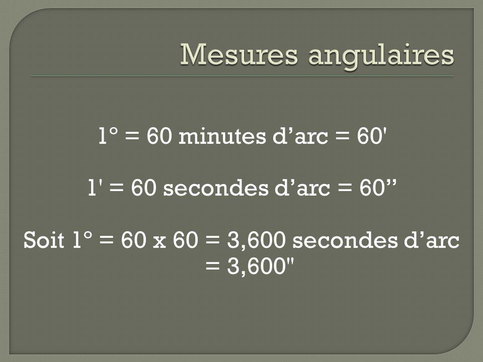 1º = 60 minutes darc = 60 1 = 60 secondes darc = 60 Soit 1º = 60 x 60 = 3,600 secondes darc = 3,600