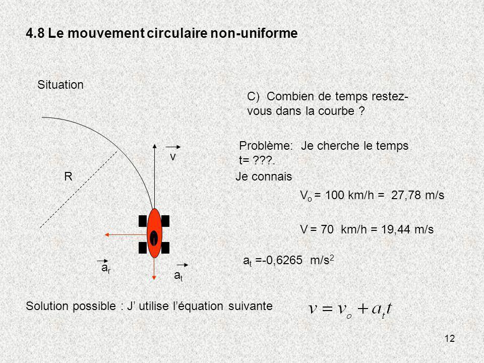 12 4.8 Le mouvement circulaire non-uniforme v R atat arar C) Combien de temps restez- vous dans la courbe ? Situation Problème: Je cherche le temps t=