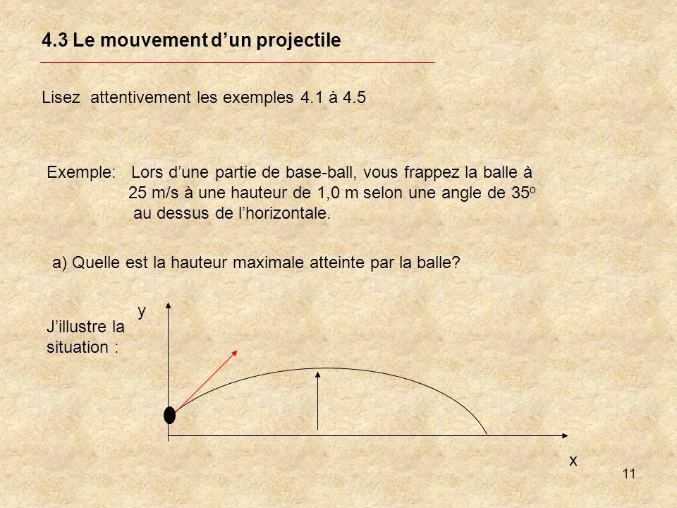 11 4.3 Le mouvement dun projectile Lisez attentivement les exemples 4.1 à 4.5 Exemple: Lors dune partie de base-ball, vous frappez la balle à 25 m/s à
