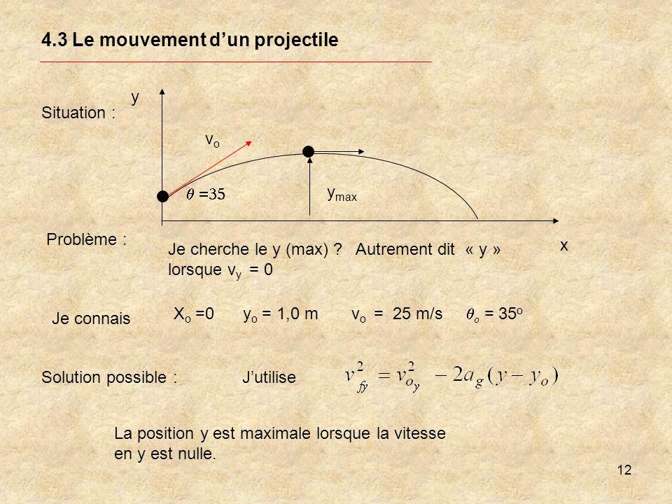 12 4.3 Le mouvement dun projectile Situation : y x y max Problème : Je cherche le y (max) ? Autrement dit « y » lorsque v y = 0 Je connais X o =0 y o
