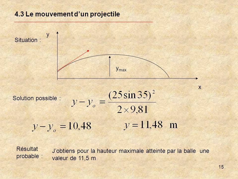 15 4.3 Le mouvement dun projectile Situation : y x y max Solution possible : Résultat probable : Jobtiens pour la hauteur maximale atteinte par la bal