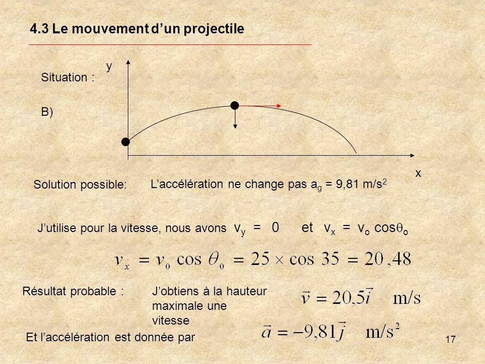 17 4.3 Le mouvement dun projectile Solution possible: Laccélération ne change pas a g = 9,81 m/s 2 Jutilise pour la vitesse, nous avons v y = 0 et v x