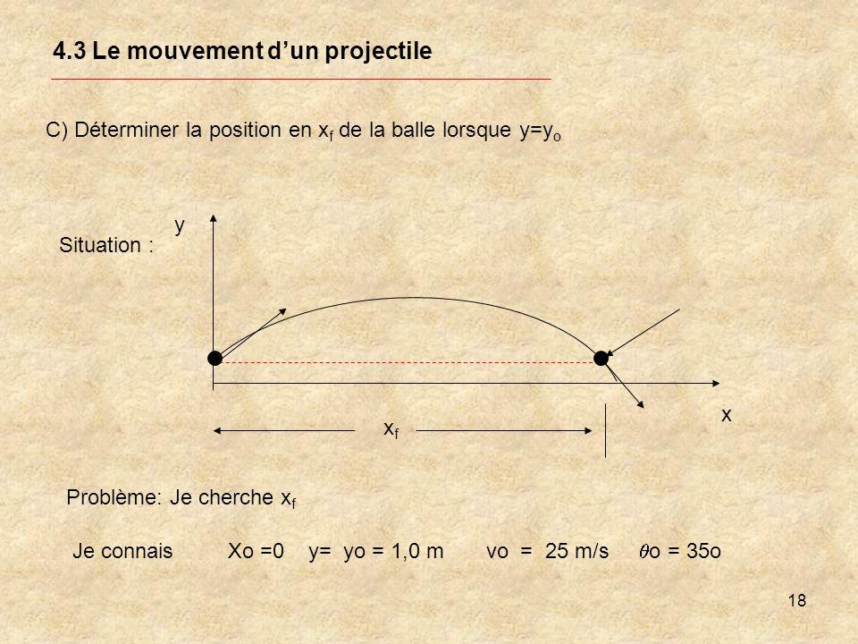 18 4.3 Le mouvement dun projectile C) Déterminer la position en x f de la balle lorsque y=y o Problème: Je cherche x f Je connais Xo =0 y= yo = 1,0 m