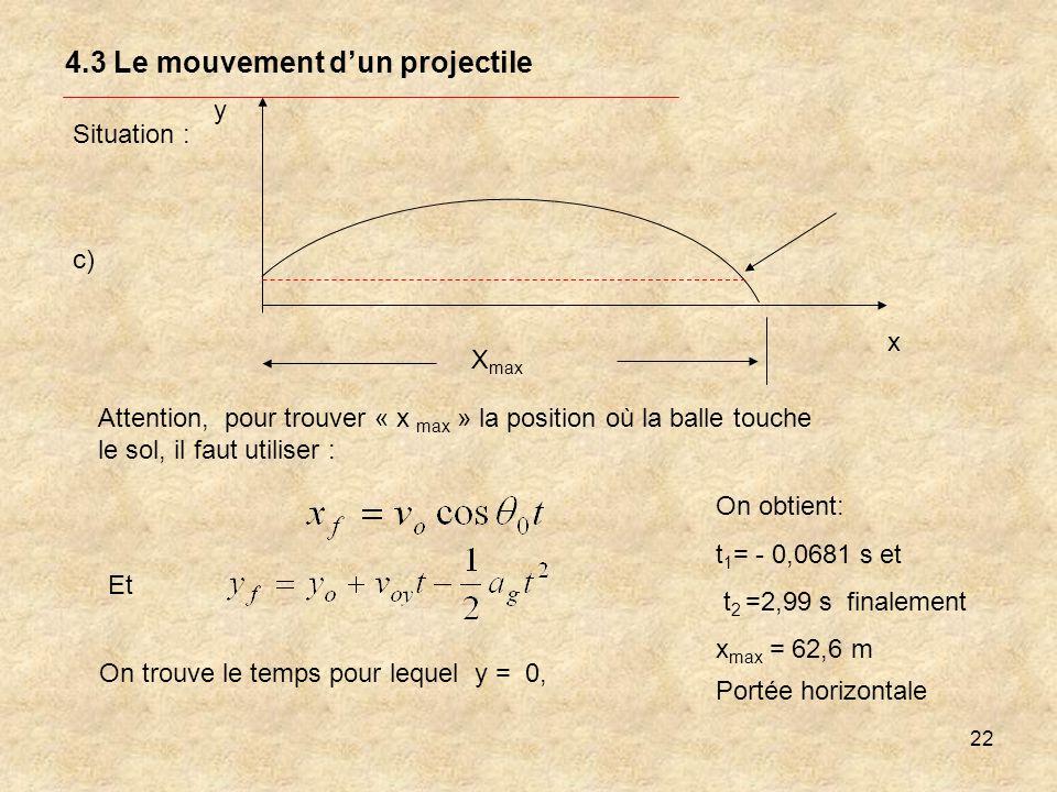 22 4.3 Le mouvement dun projectile Situation : y x X max Attention, pour trouver « x max » la position où la balle touche le sol, il faut utiliser : c