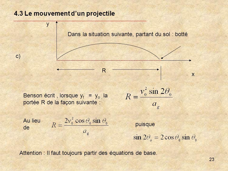 23 4.3 Le mouvement dun projectile y x R Benson écrit, lorsque y f = y o, la portée R de la façon suivante : c) Attention : Il faut toujours partir de