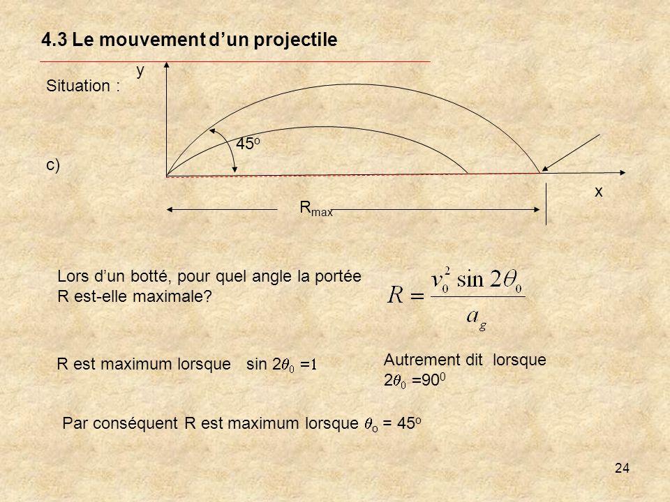 24 4.3 Le mouvement dun projectile Situation : y x R max c) Lors dun botté, pour quel angle la portée R est-elle maximale? Par conséquent R est maximu