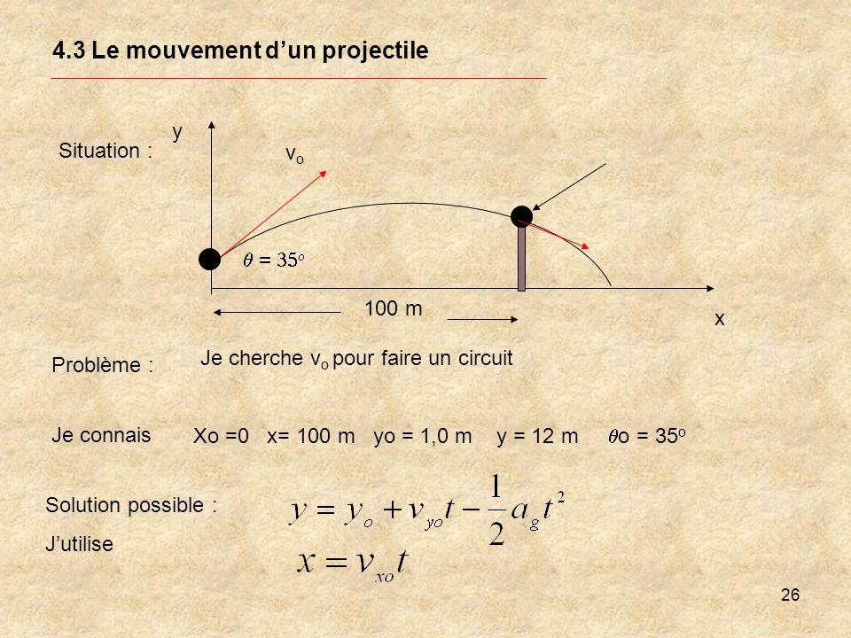 26 4.3 Le mouvement dun projectile Situation : y x Problème : Je cherche v o pour faire un circuit vovo Je connais Xo =0 x= 100 m yo = 1,0 m y = 12 m