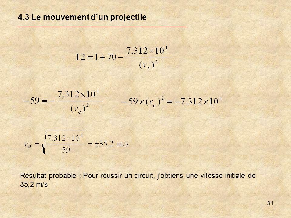 31 4.3 Le mouvement dun projectile Résultat probable : Pour réussir un circuit, jobtiens une vitesse initiale de 35,2 m/s