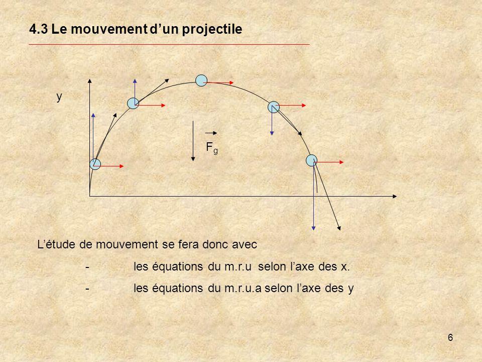 7 4.3 Le mouvement dun projectile y Les équations de la cinématique dont nous aurons besoin pour répondre aux questions et pour résoudre les problèmes du mouvement dun projectile sont les suivantes: Position selon laxe des x avec x o =o Position selon laxe des y Dabord, les deux équations paramétriques x(t) et y(t) Paramètre : temps ( t ) Ensuite les équations pour les vitesses V ox =cte