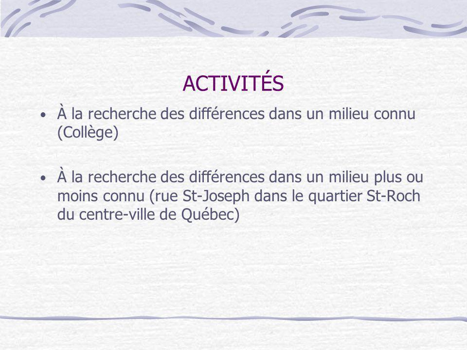 ACTIVITÉS À la recherche des différences dans un milieu connu (Collège) À la recherche des différences dans un milieu plus ou moins connu (rue St-Joseph dans le quartier St-Roch du centre-ville de Québec)