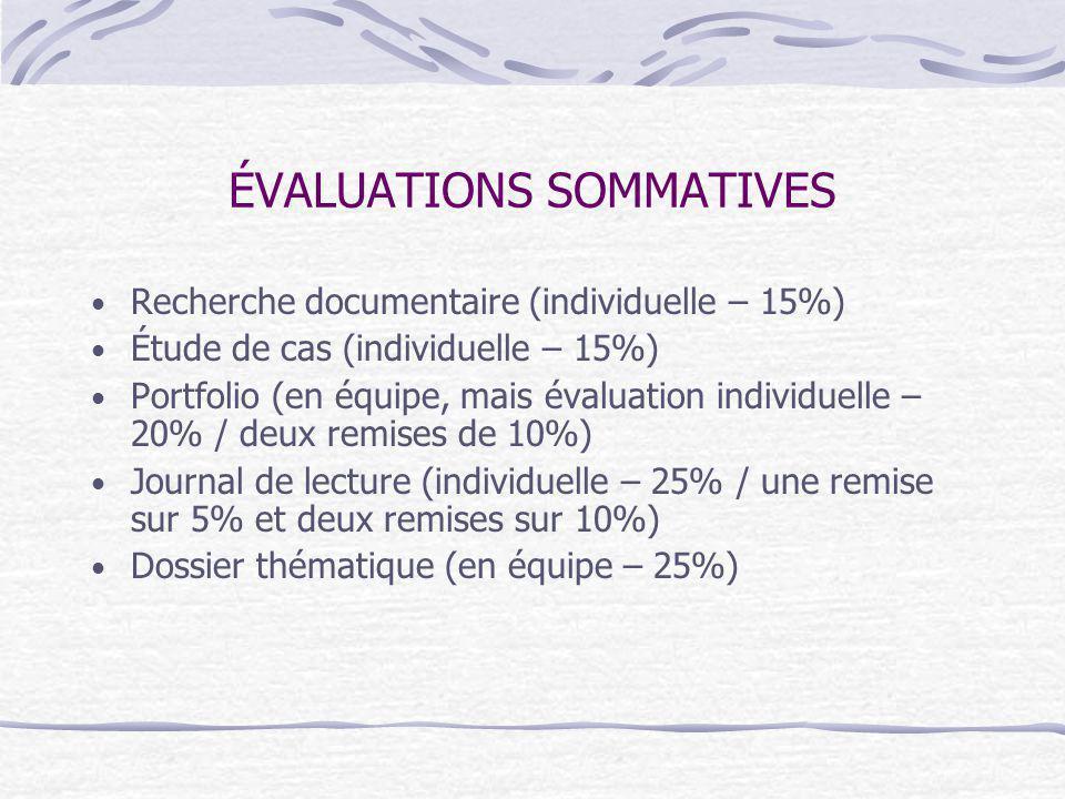 ÉVALUATIONS SOMMATIVES Recherche documentaire (individuelle – 15%) Étude de cas (individuelle – 15%) Portfolio (en équipe, mais évaluation individuelle – 20% / deux remises de 10%) Journal de lecture (individuelle – 25% / une remise sur 5% et deux remises sur 10%) Dossier thématique (en équipe – 25%)
