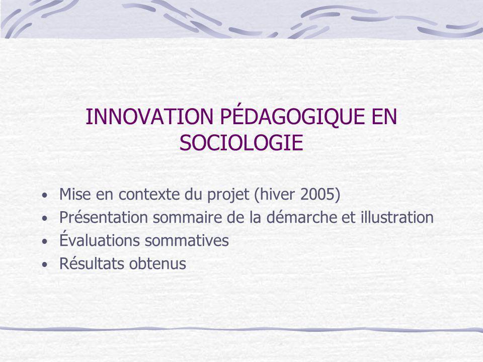 INNOVATION PÉDAGOGIQUE EN SOCIOLOGIE Mise en contexte du projet (hiver 2005) Présentation sommaire de la démarche et illustration Évaluations sommatives Résultats obtenus