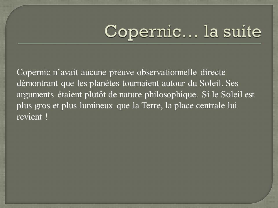 Copernic navait aucune preuve observationnelle directe démontrant que les planètes tournaient autour du Soleil. Ses arguments étaient plutôt de nature