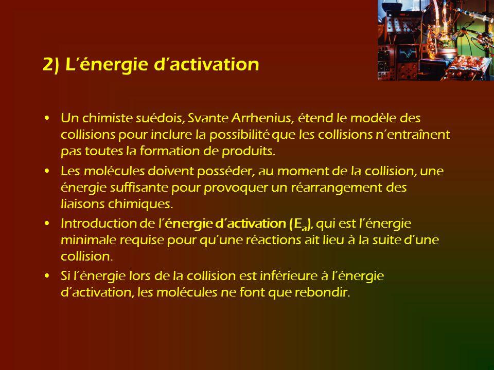 2) Lénergie dactivation Un chimiste suédois, Svante Arrhenius, étend le modèle des collisions pour inclure la possibilité que les collisions nentraîne