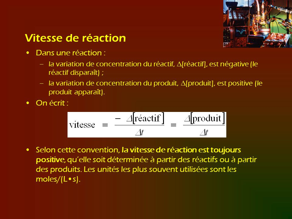 La vitesse générale dune réaction ; vitesse et stoechiométrie Lexpression de la vitesse générale de réaction est la variation de la concentration dune substance donnée divisée par son coefficient stoechiométrique dans léquation chimique équilibrée.