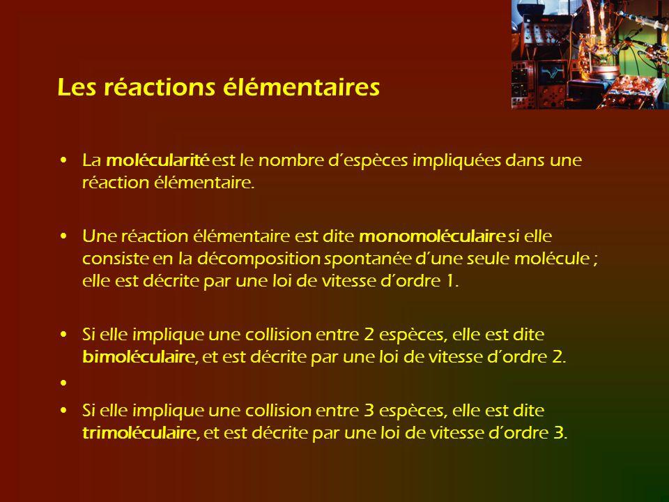 Les réactions élémentaires La molécularité est le nombre despèces impliquées dans une réaction élémentaire. Une réaction élémentaire est dite monomolé