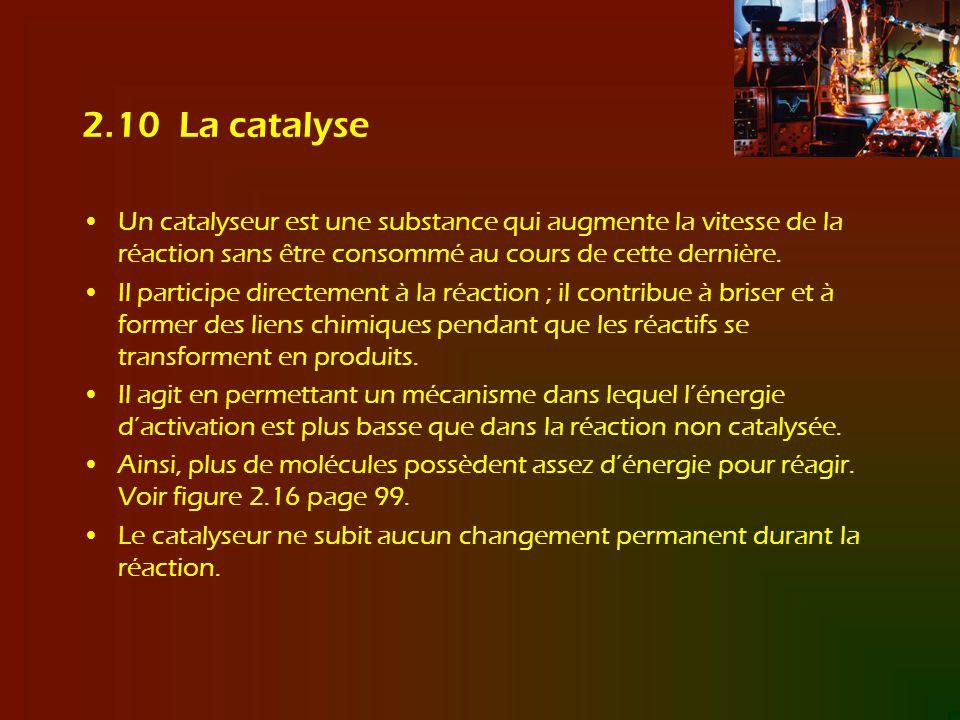 2.10 La catalyse Un catalyseur est une substance qui augmente la vitesse de la réaction sans être consommé au cours de cette dernière. Il participe di