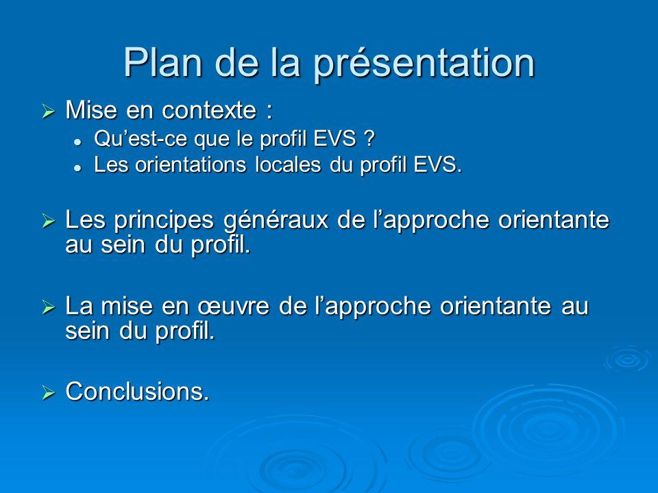 Plan de la présentation Mise en contexte : Mise en contexte : Quest-ce que le profil EVS ? Quest-ce que le profil EVS ? Les orientations locales du pr
