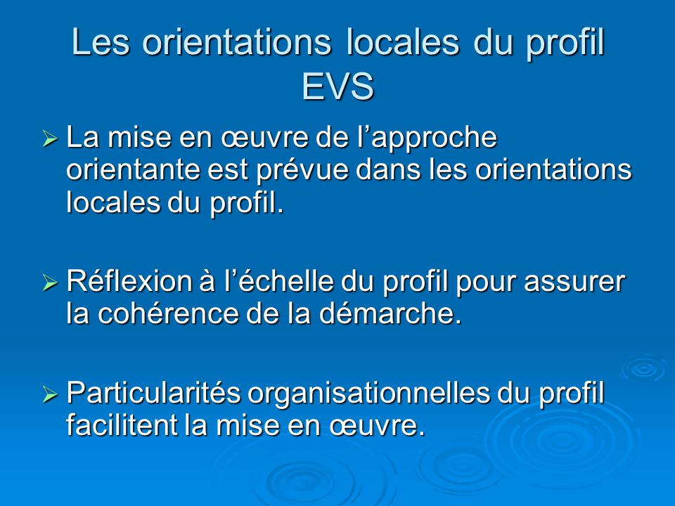 Les orientations locales du profil EVS La mise en œuvre de lapproche orientante est prévue dans les orientations locales du profil. La mise en œuvre d