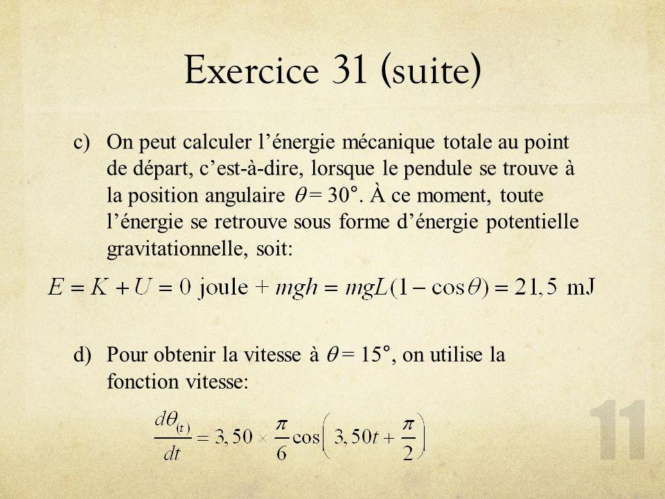 Exercice 31 (suite) c)On peut calculer lénergie mécanique totale au point de départ, cest-à-dire, lorsque le pendule se trouve à la position angulaire