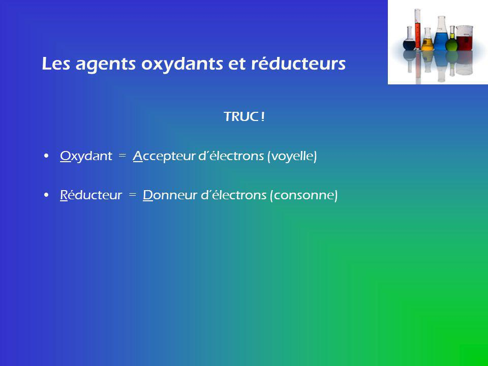 Les agents oxydants et réducteurs TRUC ! Oxydant = Accepteur délectrons (voyelle) Réducteur = Donneur délectrons (consonne)