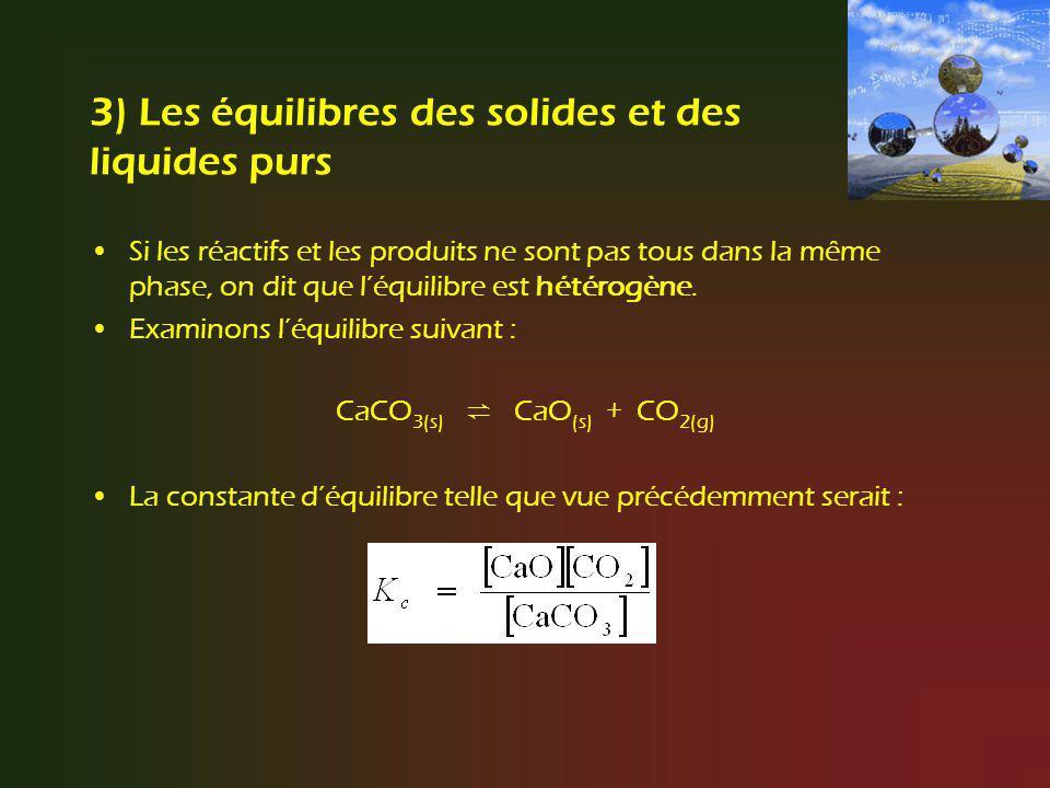 3) Les équilibres des solides et des liquides purs Si les réactifs et les produits ne sont pas tous dans la même phase, on dit que léquilibre est hété