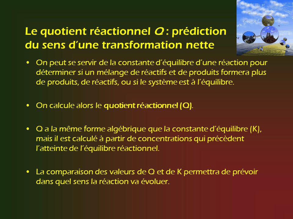 Le quotient réactionnel Q : prédiction du sens dune transformation nette On peut se servir de la constante déquilibre dune réaction pour déterminer si