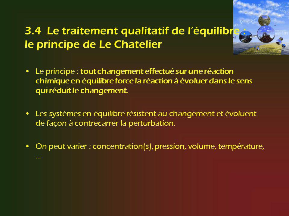 3.4 Le traitement qualitatif de léquilibre : le principe de Le Chatelier Le principe : tout changement effectué sur une réaction chimique en équilibre