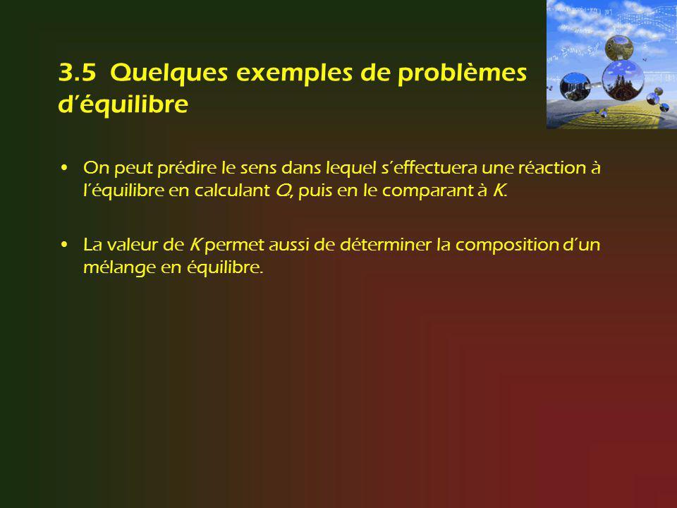3.5 Quelques exemples de problèmes déquilibre On peut prédire le sens dans lequel seffectuera une réaction à léquilibre en calculant Q, puis en le com