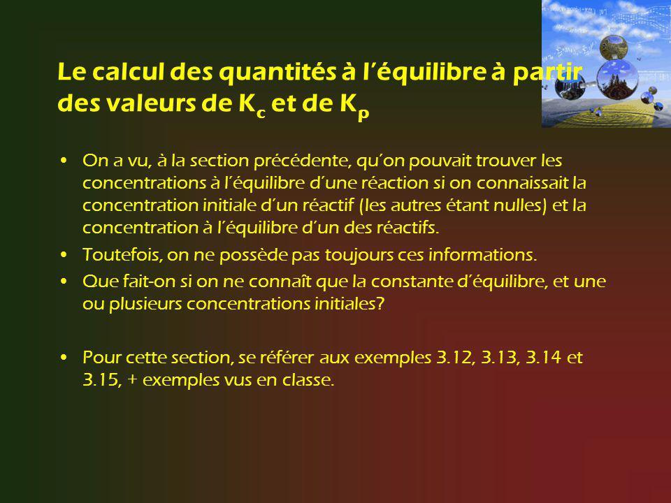 Le calcul des quantités à léquilibre à partir des valeurs de K c et de K p On a vu, à la section précédente, quon pouvait trouver les concentrations à