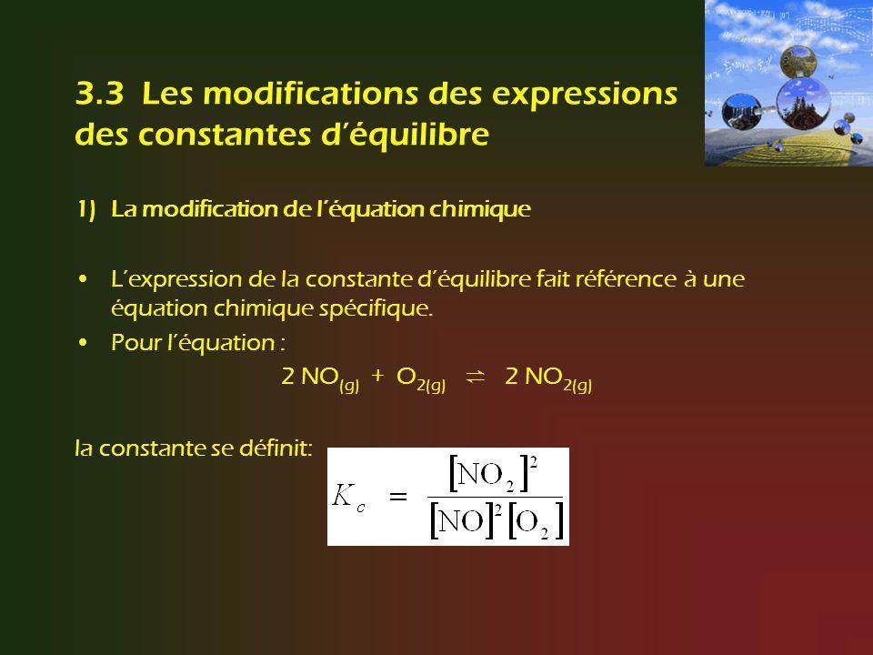 La modification de léquation chimique Mais si on écrit léquation comme suit : 2 NO 2(g) 2 NO (g) + O 2(g) lexpression de la constante sera : Si la réaction est écrite dans le sens inverse, la constante déquilibre devient linverse mathématique, appelée aussi réciproque, (puissance –1) de la constante déquilibre de la réaction directe.