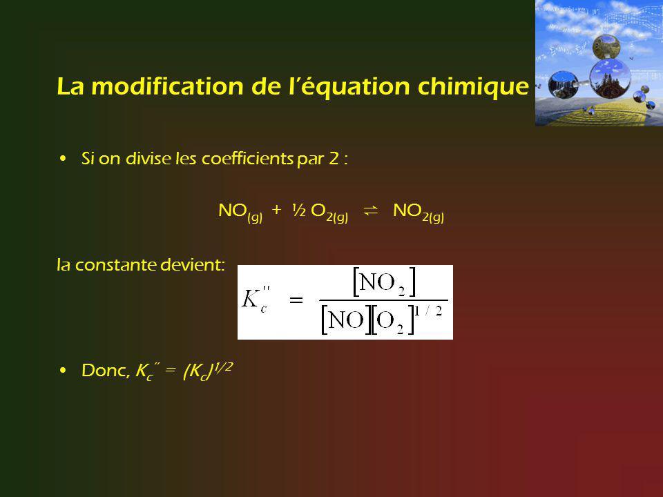 La modification de léquation chimique Si on additionne plusieurs réactions pour obtenir une réaction globale : N 2 O (g) + ½ O 2(g) 2 NO (g) K c2 + 2 NO (g) + O 2(g) 2 NO 2(g) K c3 N 2 O (g) + 3/2 O 2(g) 2 NO 2(g) K c1 Si on additionne 2 réactions, on multiplie leurs constantes déquilibre pour obtenir la constante de la réaction globale.