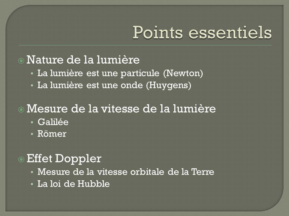 Nature de la lumière La lumière est une particule (Newton) La lumière est une onde (Huygens) Mesure de la vitesse de la lumière Galilée Römer Effet Doppler Mesure de la vitesse orbitale de la Terre La loi de Hubble