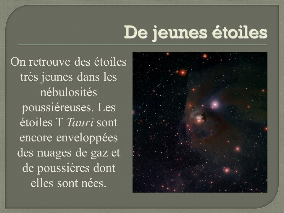 De jeunes étoiles On retrouve des étoiles très jeunes dans les nébulosités poussiéreuses. Les étoiles T Tauri sont encore enveloppées des nuages de ga